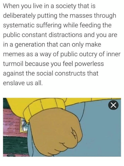 systematic: When you live in a society that is  deliberately putting the masses through  systematic suffering while feeding the  public constant distractions and you are  in a generation that can only make  memes as a way of public outcry of inner  turmoil because you feel powerless  against the social constructs that  enslave us all.