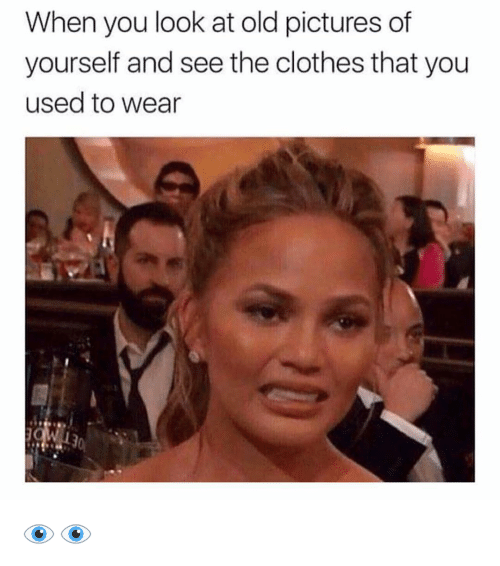 old picture: When you look at old pictures of  yourself and see the clothes that you  used to wear 👁👁