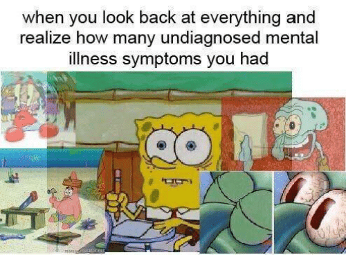 Back, How, and Mental Illness: when you look back at everything and  realize how many undiagnosed mental  illness symptoms you had  siratoLnce
