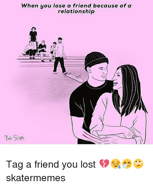 Lost, Skate, and Friend: When you lose a friend because of a  relationship Tag a friend you lost 💔😪🤧🙄 skatermemes