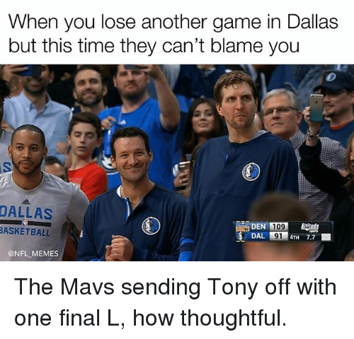 Basketball, Memes, and Dallas: When you lose another game in Dallas  but this time they can't blame you  DALLAS  DEN 109  BASKETBALL  DAL 4TH 7.7  ONFL MEMES The Mavs sending Tony off with one final L, how thoughtful.