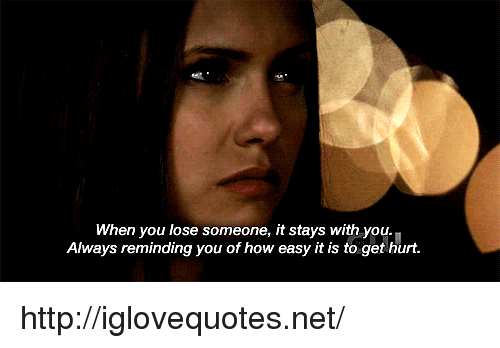 Http, How, and Net: When you lose someone, it stays with you.  Always reminding you of how easy it is to get hurt. http://iglovequotes.net/