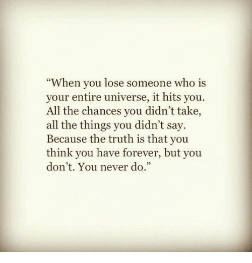 """Forever, Never, and Truth: """"When you lose someone who is  your entire universe, it hits you.  All the chances you didn't take,  all the things you didn't say.  Because the truth is that you  think you have forever, but you  don't. You never do."""""""