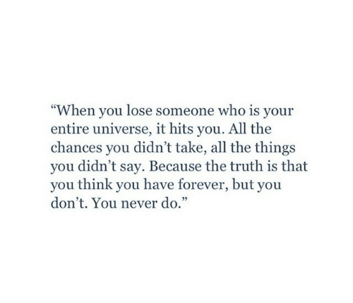 """Forever, Never, and Truth: When you lose someone who is your  entire universe, it hits you. All the  chances you didn't take, all the things  you didn't say. Because the truth is that  you think you have forever, but you  don't. You never do.""""  cC"""