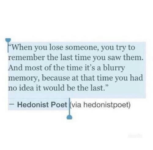 """Poet: When you lose someone, you try to  remember the last time you saw them.  And most of the time it's a blurry  memory, because at that time you had  no idea it would be the last.""""  Hedonist Poet (via hedonistpoet)"""