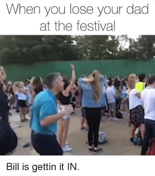 Dad, Memes, and Festival: When you lose your dad  at the festival Bill is gettin it IN.