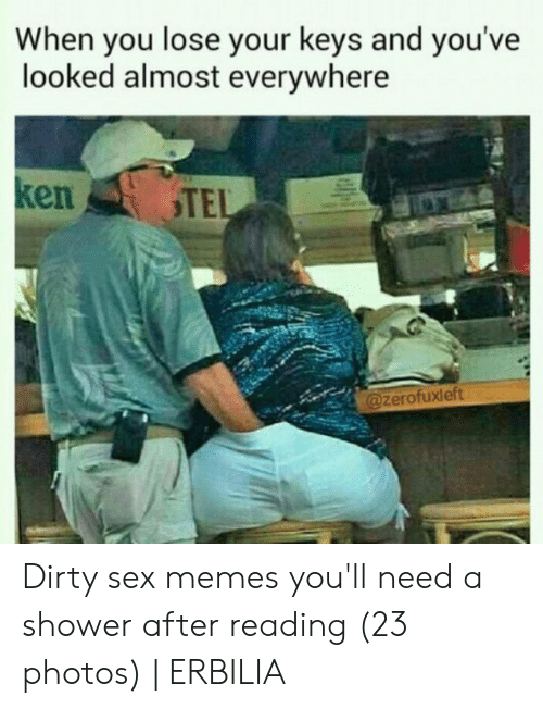 Dirty Sex Memes: When you lose your keys and you've  looked almost everywhere  ken  TEL  @zerofuxleft Dirty sex memes you'll need a shower after reading (23 photos) | ERBILIA