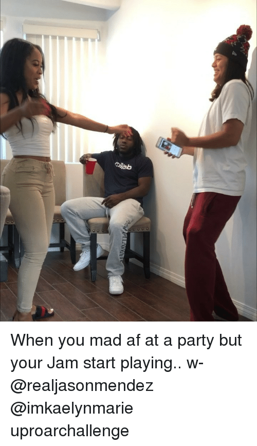 Af, Memes, and Party: When you mad af at a party but your Jam start playing.. w- @realjasonmendez @imkaelynmarie uproarchallenge