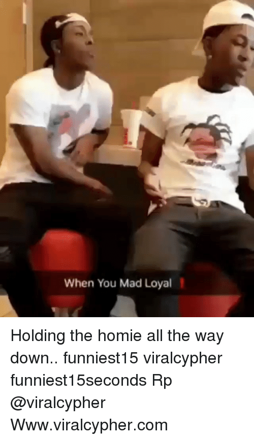 Funny, Homie, and Mad: When You Mad Loyal Holding the homie all the way down.. funniest15 viralcypher funniest15seconds Rp @viralcypher Www.viralcypher.com