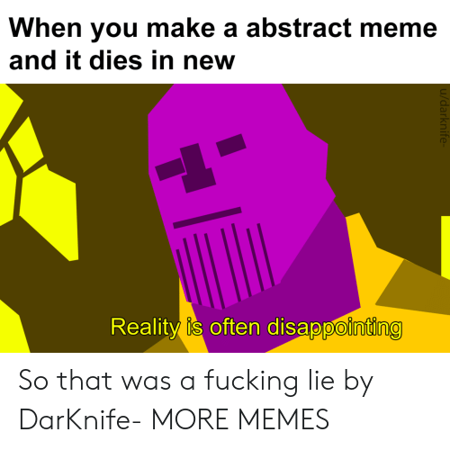 Dank, Fucking, and Meme: When you make a abstract meme  and it dies in new  Reality  is often disappointing  0 So that was a fucking lie by DarKnife- MORE MEMES