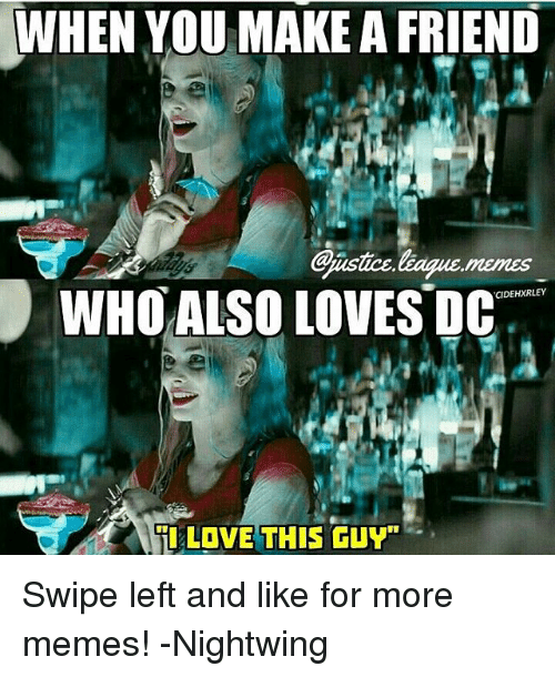 "Justice League, League, and Make A: WHEN YOU MAKE A FRIEND  @isice,league,memes  WHO ALSO LOVES DC  CIDEHXRLEY  til LOVE THIS GUY"" Swipe left and like for more memes! -Nightwing"