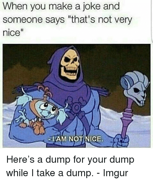 """Imgur, Nice, and Make A: When you make a joke and  someone says """"that's not very  nice  AM NOTNICE Here's a dump for your dump while I take a dump. - Imgur"""