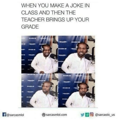 Teacher, Make A, and Com: WHEN YOU MAKE A JOKE IN  CLASS AND THEN THE  TEACHER BRINGS UP YOUR  GRADE  @sarcasmiol  sarcasmlol.com  囚回@sarcastic us
