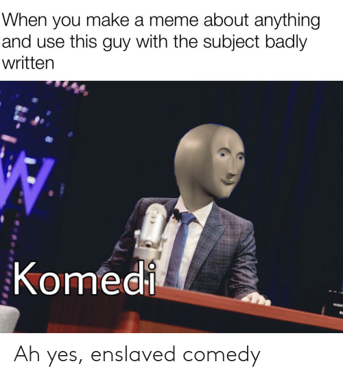 Written: When you make a meme about anything  and use this guy with the subject badly  written  Komedi  NIGHT Ah yes, enslaved comedy