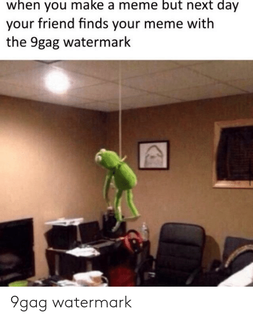 9Gag Watermark: when you make a meme but next day  your friend finds your meme with  the 9gag watermark 9gag watermark