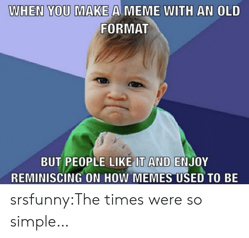reminiscing: WHEN YOU MAKE A MEME WITH AN OLD  FORMAT  BUT PEOPLE LIKE IT AND ENJOY  REMINISCING ON HOW MEMES USED TO BE srsfunny:The times were so simple…
