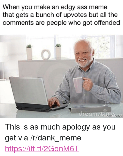 "Ass, Dank, and Meme: When you make an edgy ass meme  that gets a bunch of upvotes but all the  comments are people who got offended  tic.net <p>This is as much apology as you get via /r/dank_meme <a href=""https://ift.tt/2GonM6T"">https://ift.tt/2GonM6T</a></p>"
