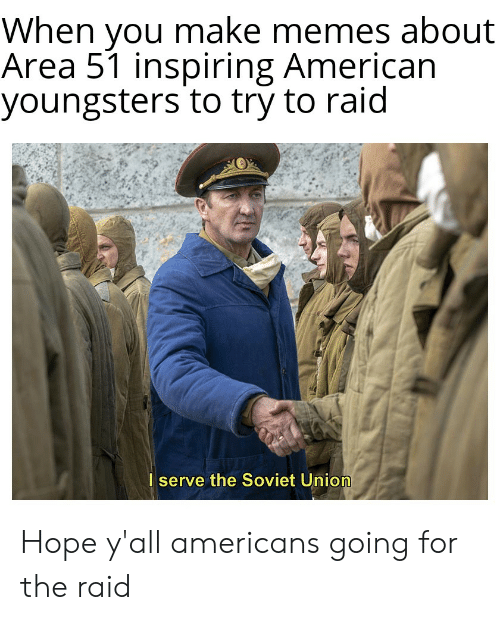 Memes, American, and Dank Memes: When you make memes about  Area 51 inspiring American  youngsters to try to raid  I serve the Soviet Union Hope y'all americans going for the raid