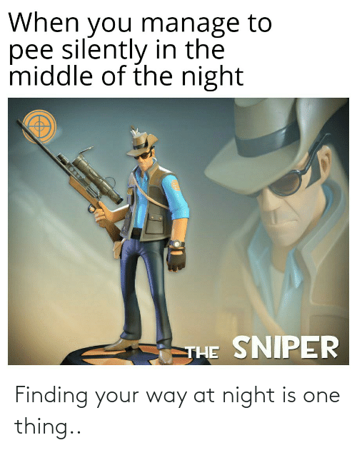 Funny, The Middle, and Sniper: When you manage to  pee silently in the  middle of the night  SNIPER  THE Finding your way at night is one thing..