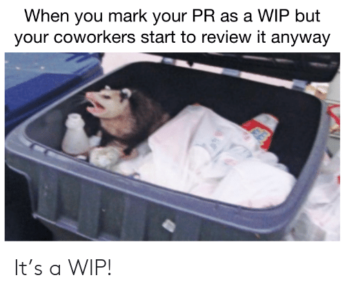 Coworkers: When you mark your PR as a WIP but  your coworkers start to review it anyway It's a WIP!