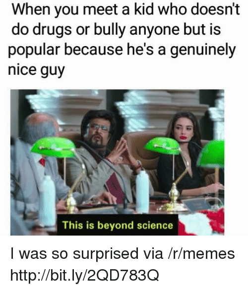Drugs, Memes, and Http: When you meet a kid who doesn't  do drugs or bully anyone but is  popular because he's a genuinely  nice guy  This is beyond science I was so surprised via /r/memes http://bit.ly/2QD783Q
