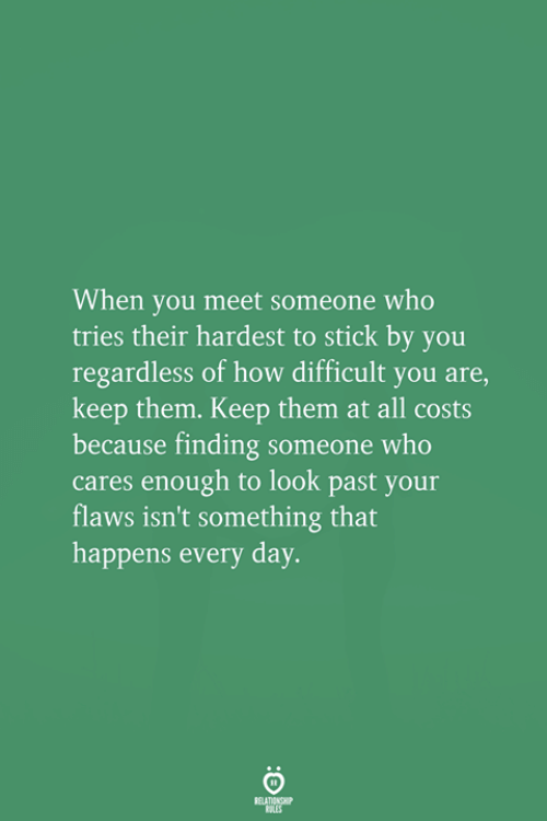 How, Who, and Stick: When you meet someone who  tries their hardest to stick by you  regardless of how difficult you are,  keep them. Keep them at all costs  because finding someone who  cares enough to look past your  flaws isn't something that  happens every day