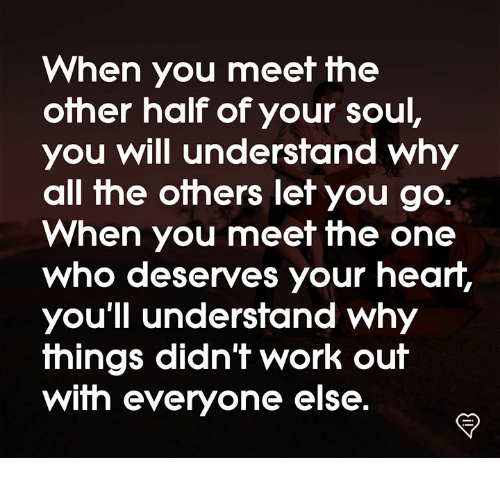 Memes, Work, and All The: When you meet the  other half of your soul  you will understand why  all the others let you go.  When you meet the one  Who deserves your hearr,  you'll understand why  fhings didn'f work ouif  with everyone else.