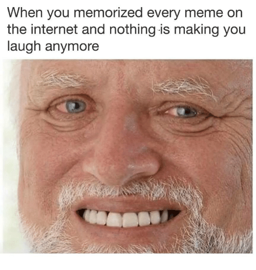 Every Meme: When you memorized every meme on  the internet and nothing is making you  laugh anymore