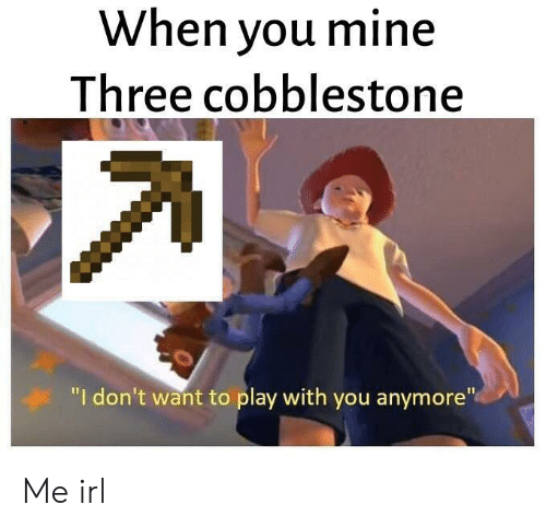 "Irl, Me IRL, and Mine: When you mine  Three cobblestone  ""I don't want to play with you anymore"" Me irl"