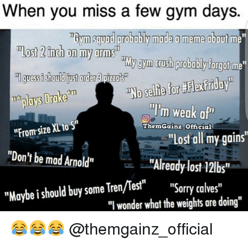 """Calv: When you miss a few gym days.  TBym squad probably made a meme about  Most 2 inch on my arms  My gym rush probably forgot me  ml guess ishould order pizza's  T plays Drake  illim weak a  HFromsize XL to Sri  Gainz official  """"Lost all my gains""""  """"Don't be mad Arnold""""  """"Already lost 12lbs""""  """"Maybe should buy some Tren/Test  """"Sorry calves  """"I wonder what the weights are doing"""" 😂😂😂 @themgainz_official"""