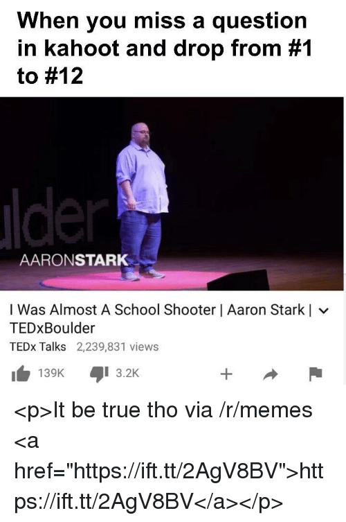 "Kahoot, Memes, and School: When you miss a question  in kahoot and drop from #1  to #12  AARONSTARK  I Was Almost A School Shooter | Aaron Starkl  TEDxBoulder  TEDx Talks 2,239,831 views  KI 3.2K  139K <p>It be true tho via /r/memes <a href=""https://ift.tt/2AgV8BV"">https://ift.tt/2AgV8BV</a></p>"