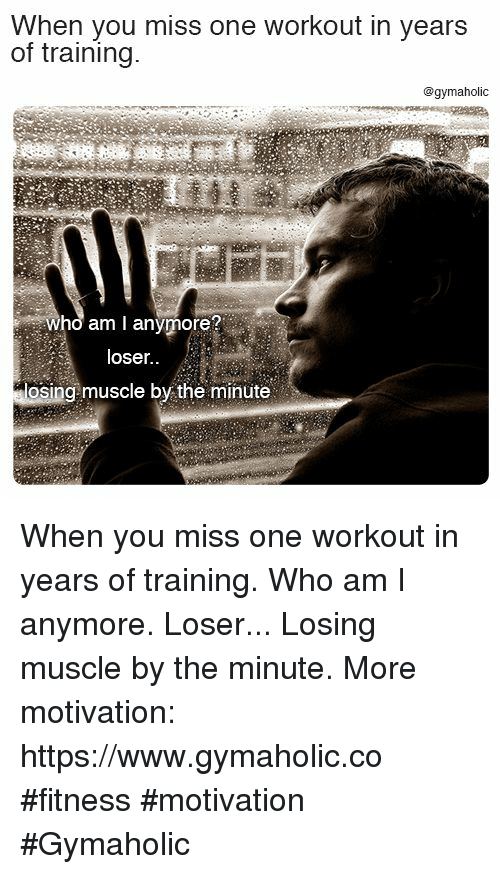 Who Am I, Fitness, and Who: When you miss one workout in years  of training.  @gymaholic  who am I anymore?  loser.  osing muscle by the minüte When you miss one workout in years of training.  Who am I anymore. Loser... Losing muscle by the minute.  More motivation: https://www.gymaholic.co  #fitness #motivation #Gymaholic
