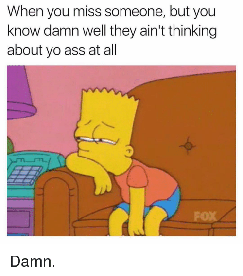Ass, Yo, and Dank Memes: When you miss someone, but you  know damn well they ain't thinking  about yo ass at all Damn.