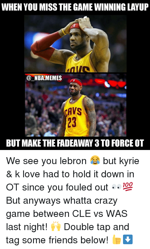 Nba, K Love, and Cle: WHEN YOU MISS THE GAMEWINNINGLAYUP  NBA MEMES  CAVS  BUT MAKE THE FADEAWAY 3 TO FORCE OT We see you lebron 😂 but kyrie & k love had to hold it down in OT since you fouled out 👀💯 But anyways whatta crazy game between CLE vs WAS last night! 🙌 Double tap and tag some friends below! 👍⬇