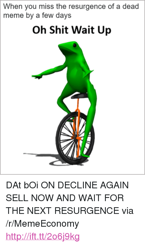 """Meme, Shit, and Http: When you miss the resurgence of a dead  meme by a few days  Oh Shit Wait Up <p>DAt bOi ON DECLINE AGAIN SELL NOW AND WAIT FOR THE NEXT RESURGENCE via /r/MemeEconomy <a href=""""http://ift.tt/2o6j9kg"""">http://ift.tt/2o6j9kg</a></p>"""