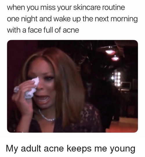 Face Full: when you miss your skincare routine  one night and wake up the next morning  with a face full of acne My adult acne keeps me young