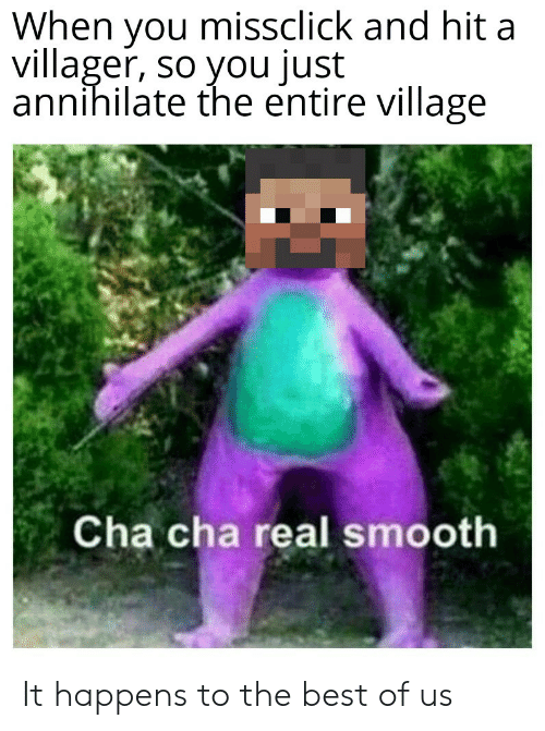 cha cha real smooth: When you missclick and hit a  villager, so you just  annihilate the entire village  Cha cha real smooth It happens to the best of us