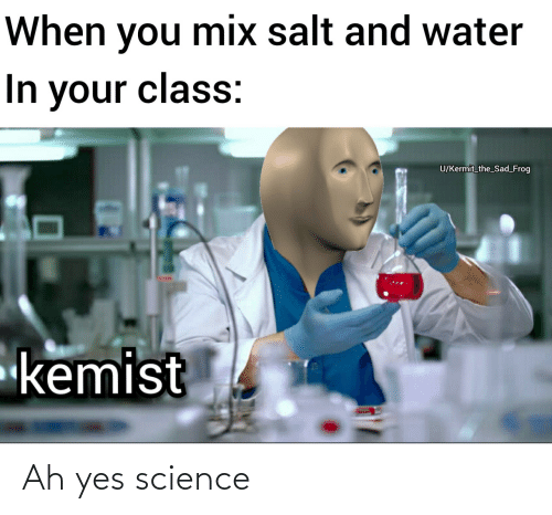 Sad: When you mix salt and water  In your class:  U/Kermit_the_Sad_Frog  kemist Ah yes science