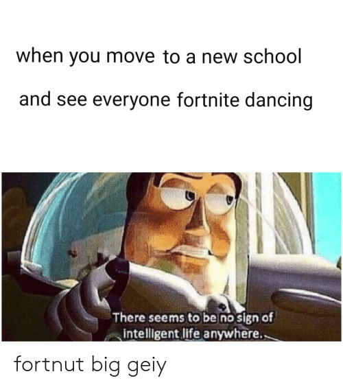intelligent: when you move to a new school  and see everyone fortnite dancing  There seems to be no sign of  intelligent life anywhere. fortnut big geiy