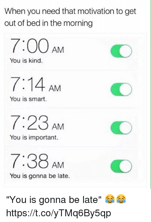 """Funny, Smart, and Motivation: When you need that motivation to get  out of bed in the morning  7:00AMO  7:14 AM  7:23AM  7:38AM  You is kind.  You is smart.  You is important.  You is gonna be late. """"You is gonna be late"""" 😂😂 https://t.co/yTMq6By5qp"""