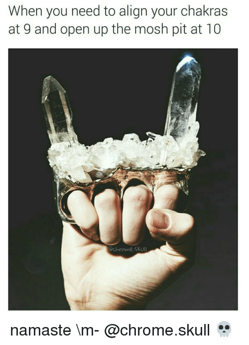 Moshs: When you need to align your chakras  at 9 and open up the mosh pit at 10  Ochrowne skull namaste \m- @chrome.skull 💀