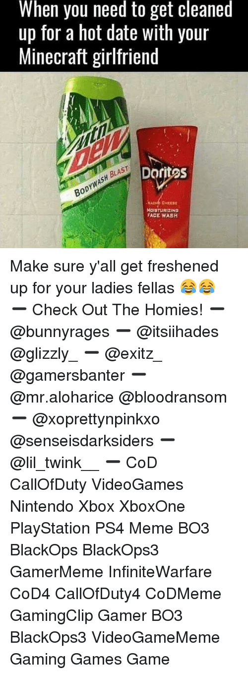 Meme, Memes, and Minecraft: When you need to get cleaned  up for a hot date with your  Minecraft girlfriend  Dritas  BODYWASH BLAST  NADHB CHEESE  MOISTURIZING  FACE WASH Make sure y'all get freshened up for your ladies fellas 😂😂 ➖ Check Out The Homies! ➖ @bunnyrages ➖ @itsiihades @glizzly_ ➖ @exitz_ @gamersbanter ➖ @mr.aloharice @bloodransom ➖ @xoprettynpinkxo @senseisdarksiders ➖ @lil_twink__ ➖ CoD CallOfDuty VideoGames Nintendo Xbox XboxOne PlayStation PS4 Meme BO3 BlackOps BlackOps3 GamerMeme InfiniteWarfare CoD4 CallOfDuty4 CoDMeme GamingClip Gamer BO3 BlackOps3 VideoGameMeme Gaming Games Game