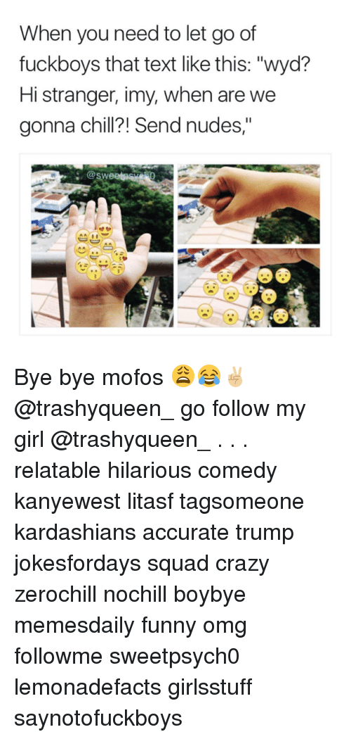 """Mofoe: When you need to let go of  fuck boys that text like this: """"wyd?  Hi stranger, imy, when are we  gonna Chi  end nudes,""""  @Swe Bye bye mofos 😩😂✌🏼 @trashyqueen_ go follow my girl @trashyqueen_ . . . relatable hilarious comedy kanyewest litasf tagsomeone kardashians accurate trump jokesfordays squad crazy zerochill nochill boybye memesdaily funny omg followme sweetpsych0 lemonadefacts girlsstuff saynotofuckboys"""