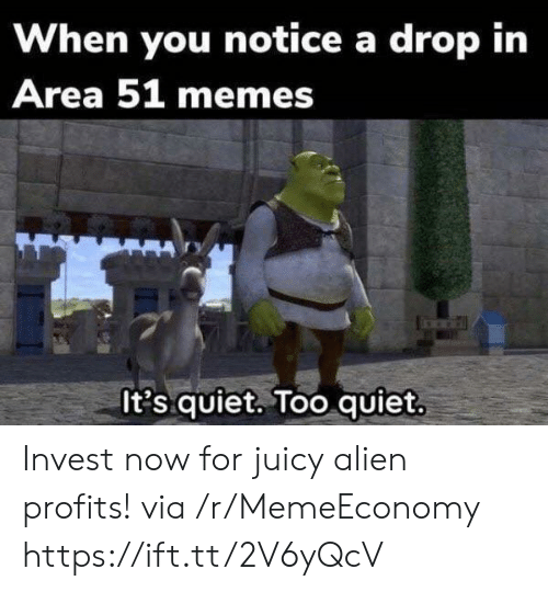 Profits: When you notice a drop in  Area 51 memes  It's quiet. Too quiet Invest now for juicy alien profits! via /r/MemeEconomy https://ift.tt/2V6yQcV