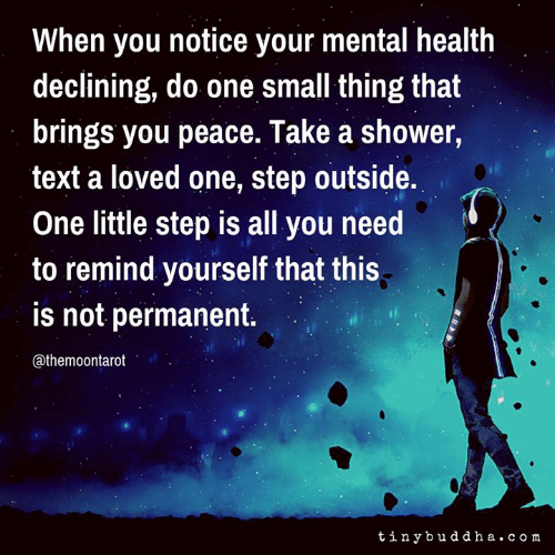 Memes, Shower, and Text: When you notice your mental health  declining, do one small thing that  brings you peace. Take a shower,  text a loved one, step outside.  One little step is all you need  to remind yourself that this  is not permanent.  @themoontarot  tinybuddha. co m