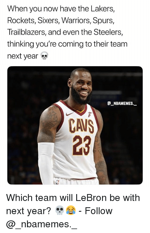 Cavs, Los Angeles Lakers, and Memes: When you now have the Lakers,  Rockets, Sixers, Warriors, Spurs,  Trailblazers, and even the Steelers,  thinking you're coming to their team  next year  NBAMEMES._  CAVS  23 Which team will LeBron be with next year? 💀😂 - Follow @_nbamemes._