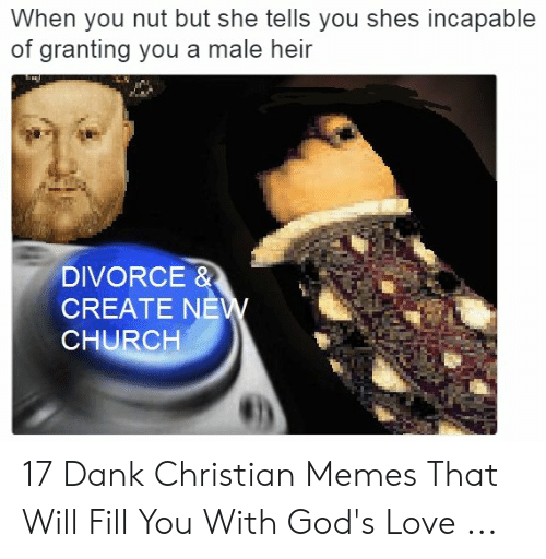 Offensive Jesus Memes: When you nut but she tells you shes incapable  of granting you a male heir  DIVORCE &  CREATE NE  CHURCH 17 Dank Christian Memes That Will Fill You With God's Love ...