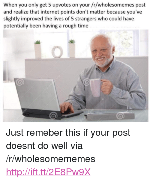 """Internet, Http, and Time: When you only get 5 upvotes on your /r/wholesomemes post  and realize that internet points don't matter because you've  slightly improved the lives of 5 strangers who could have  potentially been having a rough time <p>Just remeber this if your post doesnt do well via /r/wholesomememes <a href=""""http://ift.tt/2E8Pw9X"""">http://ift.tt/2E8Pw9X</a></p>"""