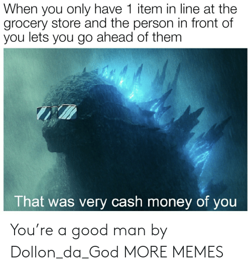 Grocery: When you only have 1 item in line at the  grocery store and the person in front of  you lets you go ahead of them  That was very cash money of you You're a good man by Dollon_da_God MORE MEMES