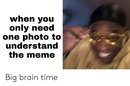 Meme, Brain, and Time: when you  only need  one photo to  understand  the meme Big brain time